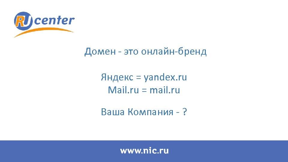 Домен - это онлайн-бренд Яндекс = yandex. ru Mail. ru = mail. ru Ваша