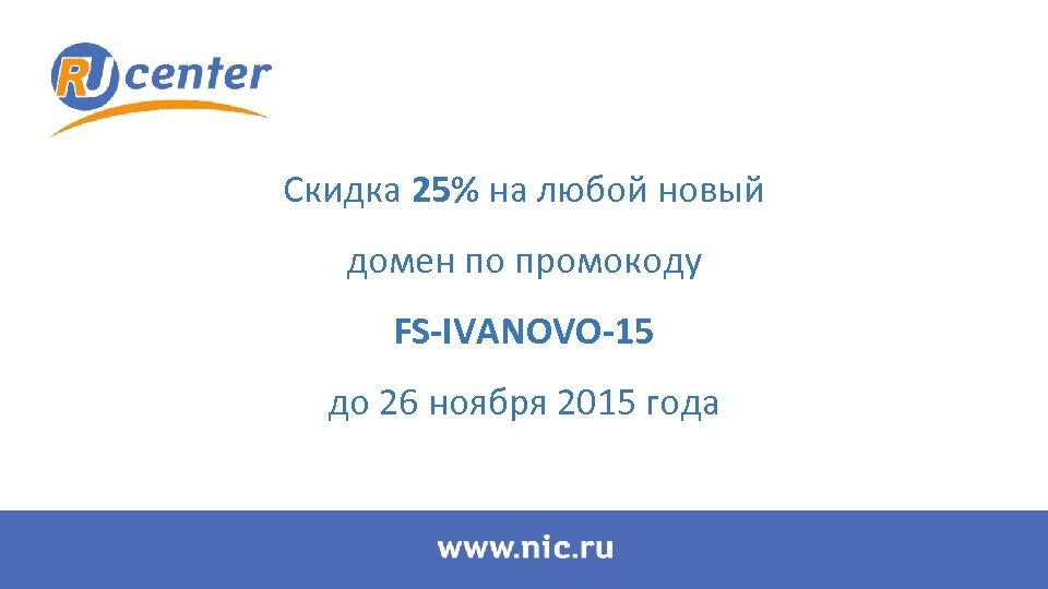 Скидка 25% на любой новый домен по промокоду FS-IVANOVO-15 до 26 ноября 2015 года
