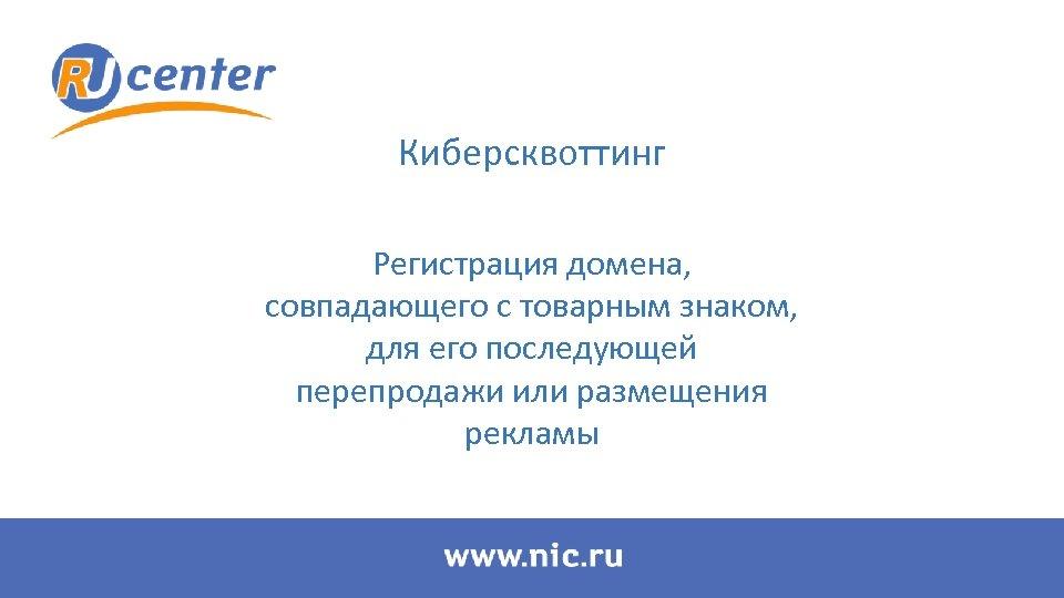 Киберсквоттинг Регистрация домена, совпадающего с товарным знаком, для его последующей перепродажи или размещения рекламы