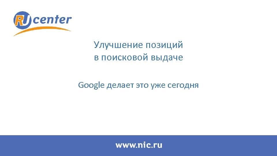 Улучшение позиций в поисковой выдаче Google делает это уже сегодня