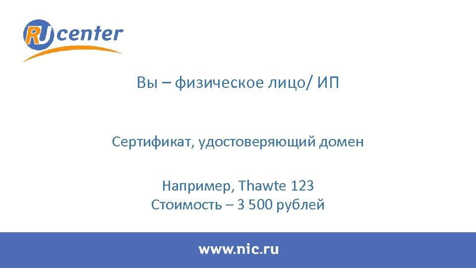 Вы – физическое лицо/ ИП Сертификат, удостоверяющий домен Например, Thawte 123 Стоимость – 3