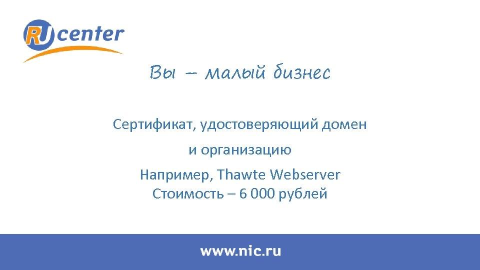 Вы – малый бизнес Сертификат, удостоверяющий домен и организацию Например, Thawte Webserver Стоимость –