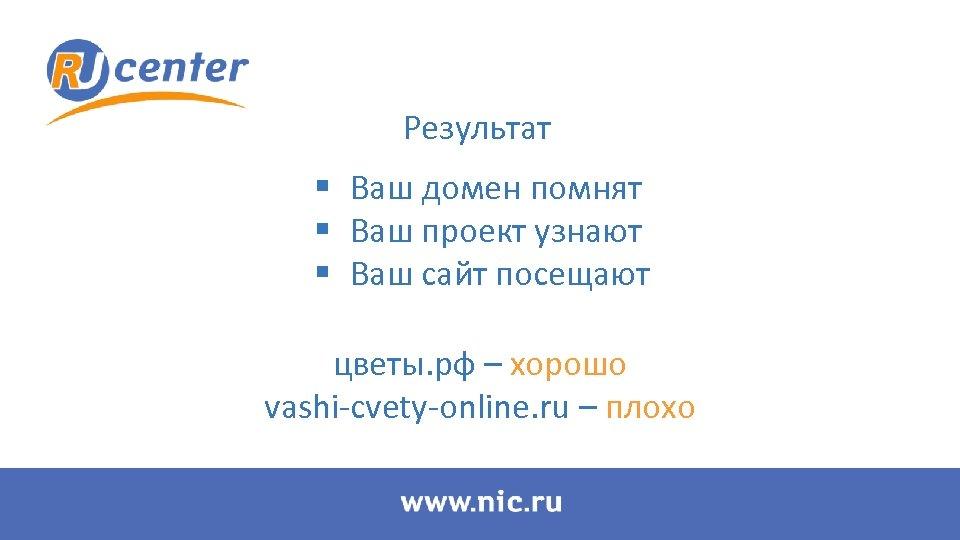 Результат § Ваш домен помнят § Ваш проект узнают § Ваш сайт посещают цветы.