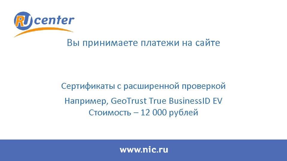 Вы принимаете платежи на сайте Сертификаты с расширенной проверкой Например, Geo. Trust True Business.