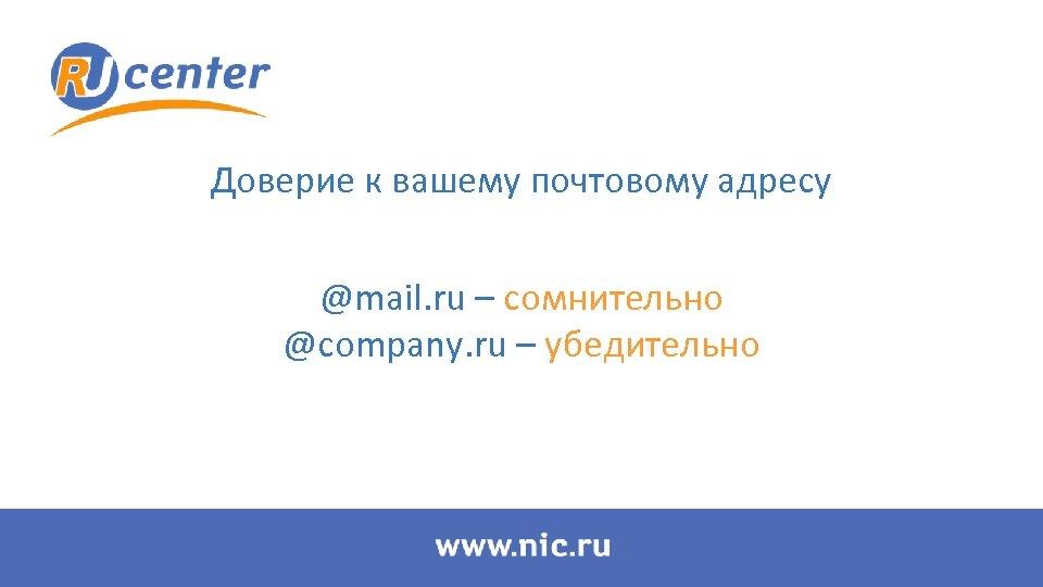 Доверие к вашему почтовому адресу @mail. ru – сомнительно @company. ru – убедительно