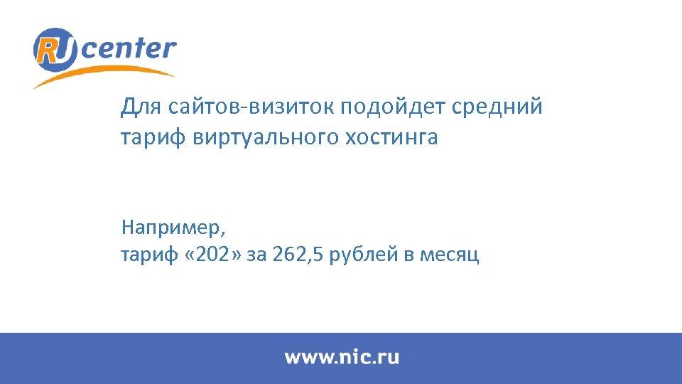 Для сайтов-визиток подойдет средний тариф виртуального хостинга Например, тариф « 202» за 262, 5