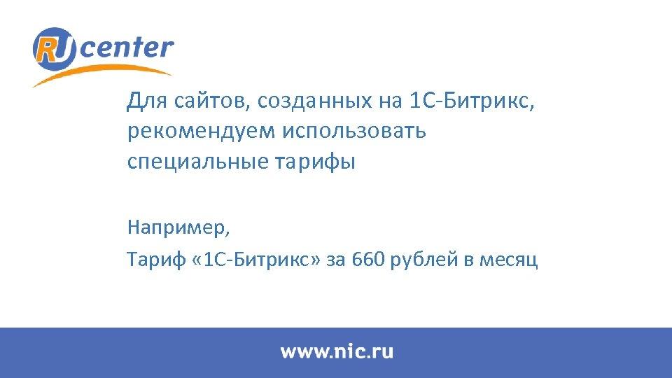 Для сайтов, созданных на 1 С-Битрикс, рекомендуем использовать специальные тарифы Например, Тариф « 1