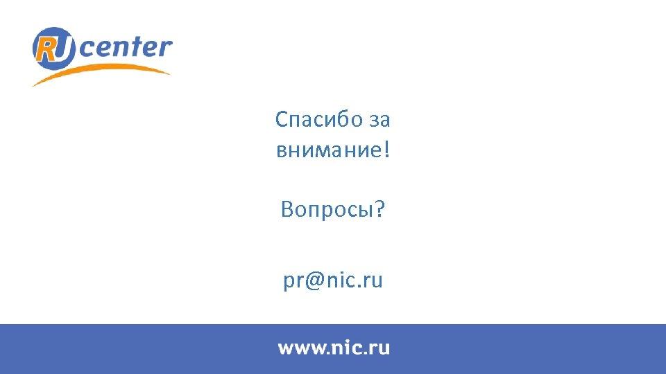 Спасибо за внимание! Вопросы? pr@nic. ru