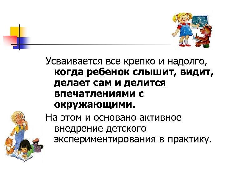 Усваивается все крепко и надолго, когда ребенок слышит, видит, делает сам и делится впечатлениями