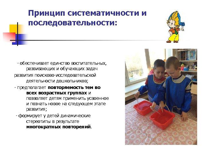 Принцип систематичности и последовательности: - обеспечивает единство воспитательных, развивающих и обучающих задач развития поисково-исследовательской