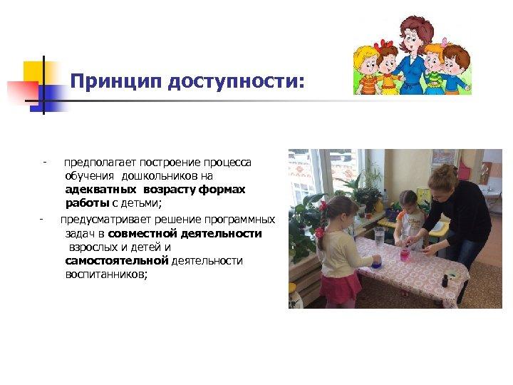 Принцип доступности: - предполагает построение процесса обучения дошкольников на адекватных возрасту формах работы с