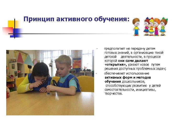 Принцип активного обучения: - предполагает не передачу детям готовых знаний, а организацию такой детской