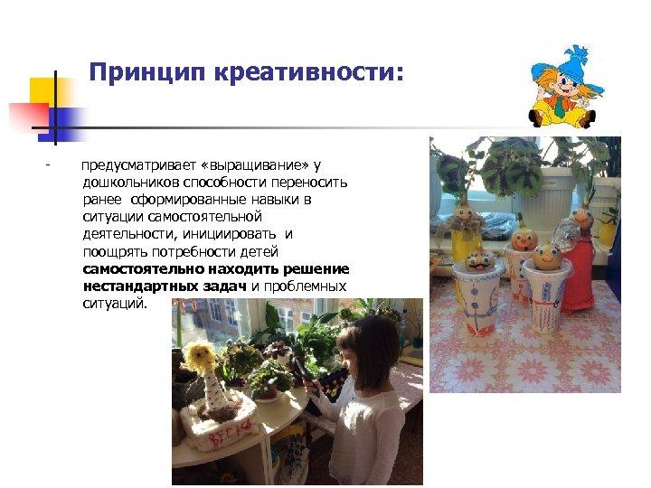 Принцип креативности: - предусматривает «выращивание» у дошкольников способности переносить ранее сформированные навыки в ситуации