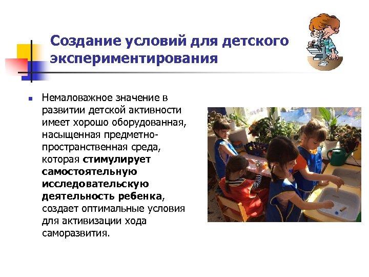 Создание условий для детского экспериментирования n Немаловажное значение в развитии детской активности имеет хорошо