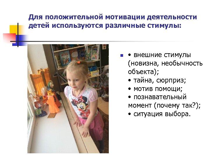 Для положительной мотивации деятельности детей используются различные стимулы: n • внешние стимулы (новизна, необычность