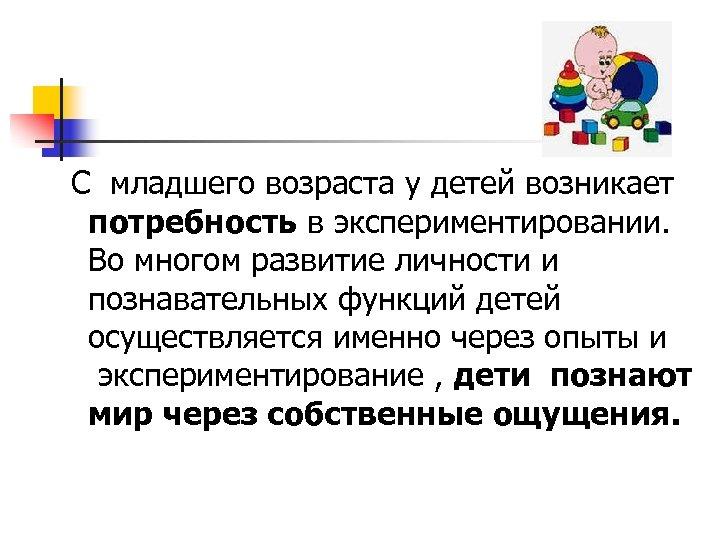 С младшего возраста у детей возникает потребность в экспериментировании. Во многом развитие личности