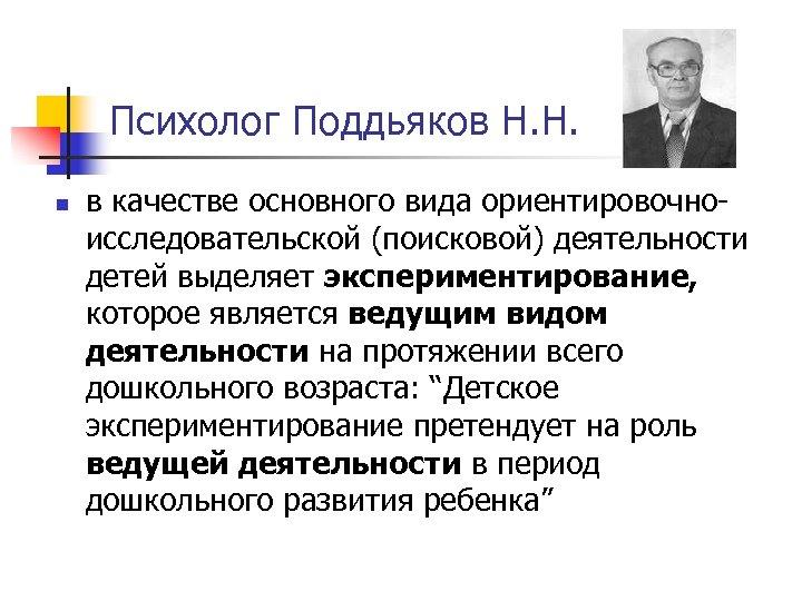 Психолог Поддьяков Н. Н. n в качестве основного вида ориентировочноисследовательской (поисковой) деятельности детей выделяет