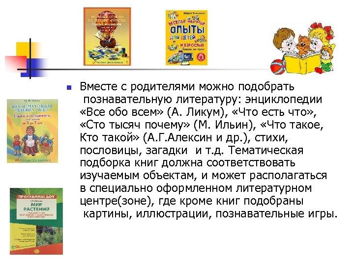 n Вместе с родителями можно подобрать познавательную литературу: энциклопедии «Все обо всем» (А. Ликум),