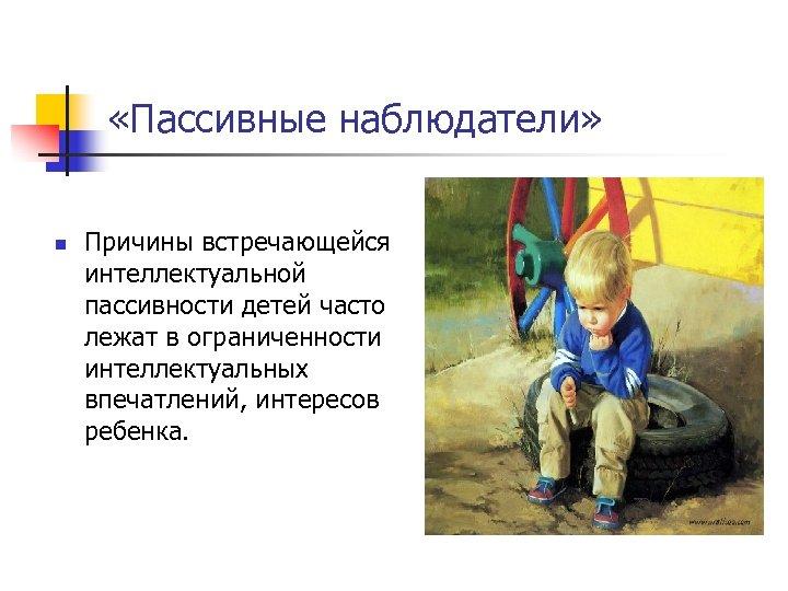 «Пассивные наблюдатели» n Причины встречающейся интеллектуальной пассивности детей часто лежат в ограниченности интеллектуальных