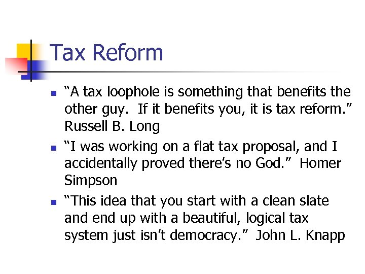 "Tax Reform n n n ""A tax loophole is something that benefits the other"