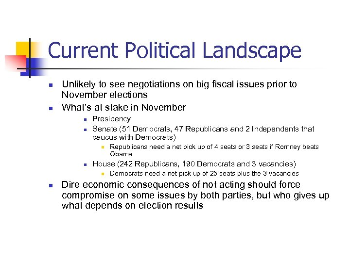 Current Political Landscape n n Unlikely to see negotiations on big fiscal issues prior