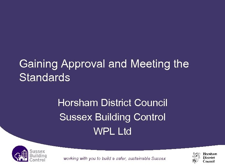 Gaining Approval and Meeting the Standards Horsham District Council Sussex Building Control WPL Ltd