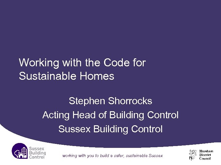 Working with the Code for Sustainable Homes Stephen Shorrocks Acting Head of Building Control