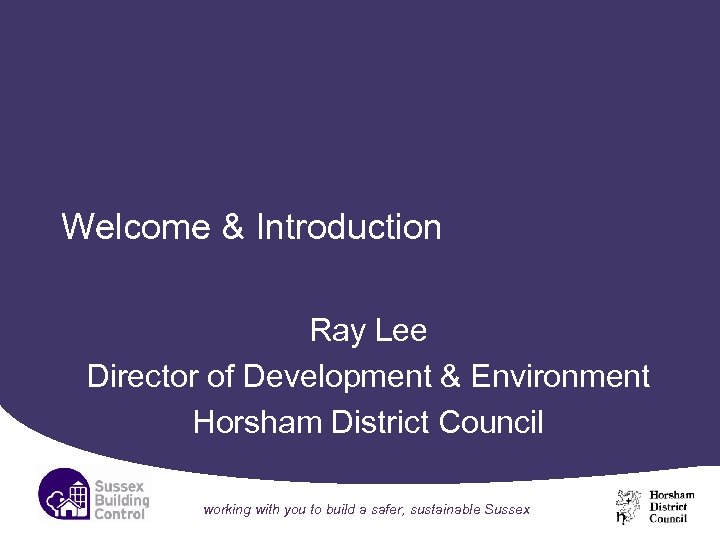 Welcome & Introduction Ray Lee Director of Development & Environment Horsham District Council working