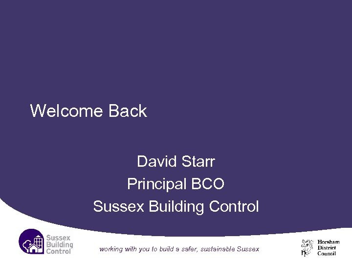 Welcome Back David Starr Principal BCO Sussex Building Control working with you to build
