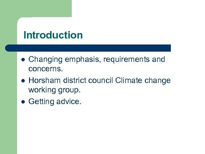 Introduction l l l Changing emphasis, requirements and concerns. Horsham district council Climate change