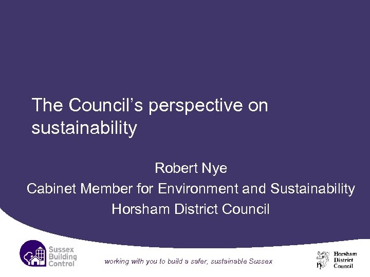 The Council's perspective on sustainability Robert Nye Cabinet Member for Environment and Sustainability Horsham