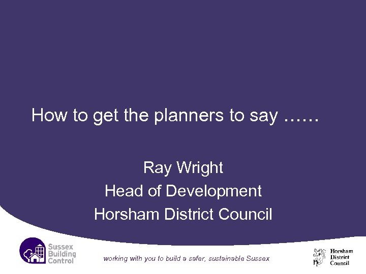How to get the planners to say …… Ray Wright Head of Development Horsham