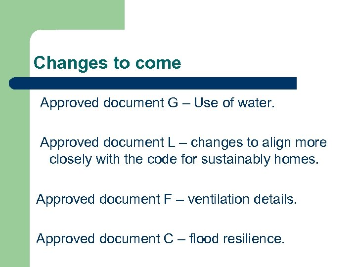 Changes to come Approved document G – Use of water. Approved document L –