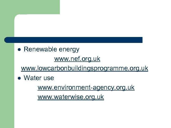 Renewable energy www. nef. org. uk www. lowcarbonbuildingsprogramme. org. uk l Water use www.