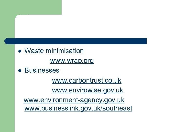 Waste minimisation www. wrap. org l Businesses www. carbontrust. co. uk www. envirowise. gov.