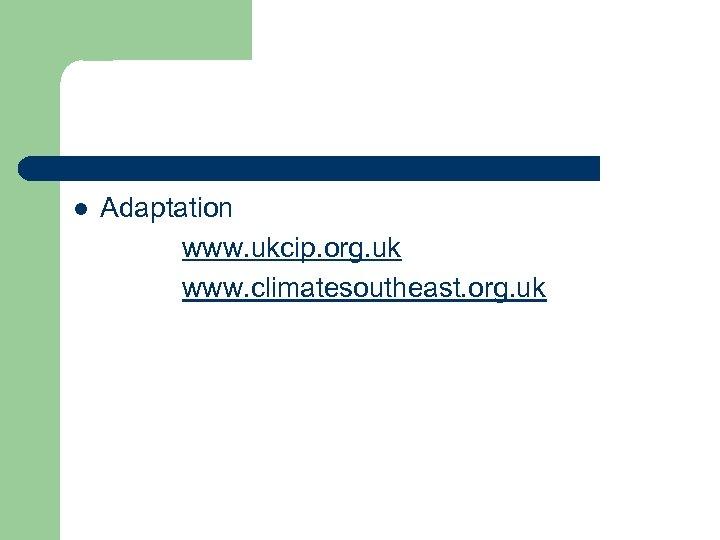 l Adaptation www. ukcip. org. uk www. climatesoutheast. org. uk