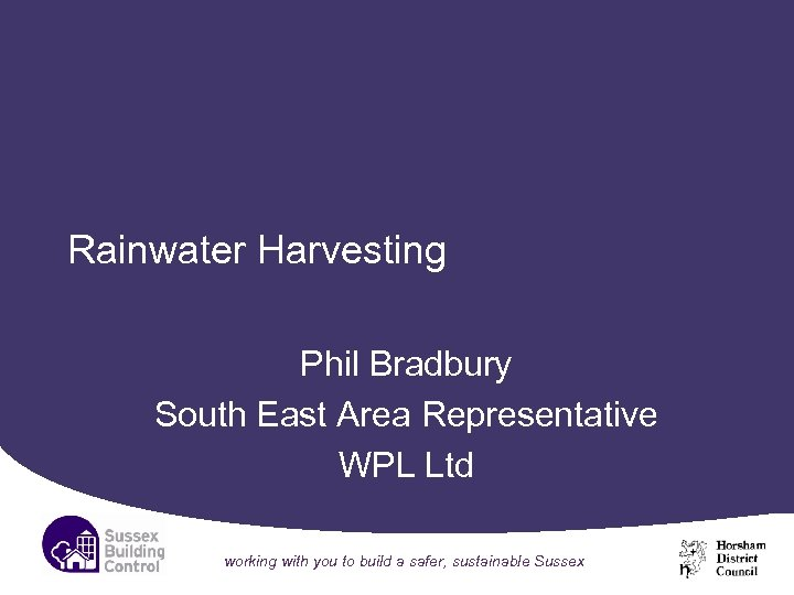 Rainwater Harvesting Phil Bradbury South East Area Representative WPL Ltd working with you to