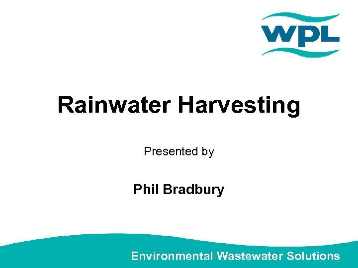 Rainwater Harvesting Presented by Phil Bradbury Environmental Wastewater Solutions