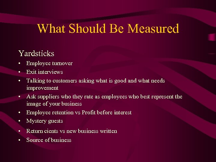 What Should Be Measured Yardsticks • Employee turnover • Exit interviews • Talking to