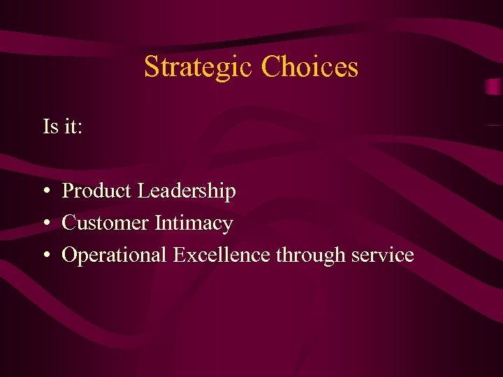 Strategic Choices Is it: • Product Leadership • Customer Intimacy • Operational Excellence through