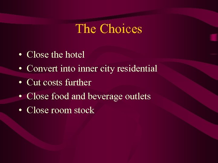 The Choices • • • Close the hotel Convert into inner city residential Cut