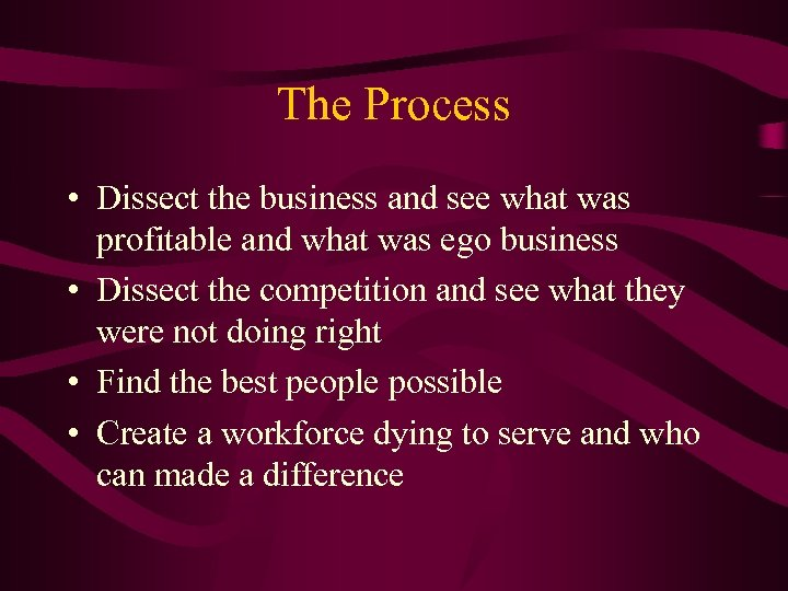 The Process • Dissect the business and see what was profitable and what was