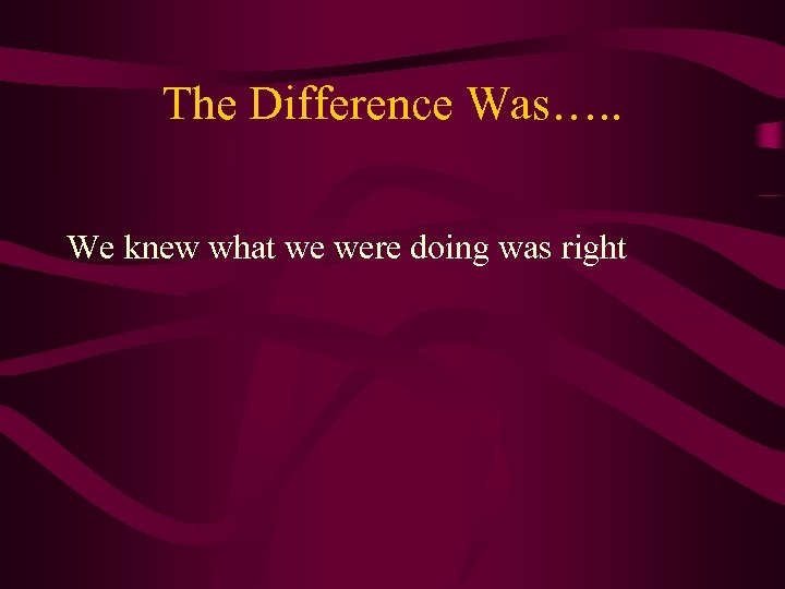 The Difference Was…. . We knew what we were doing was right