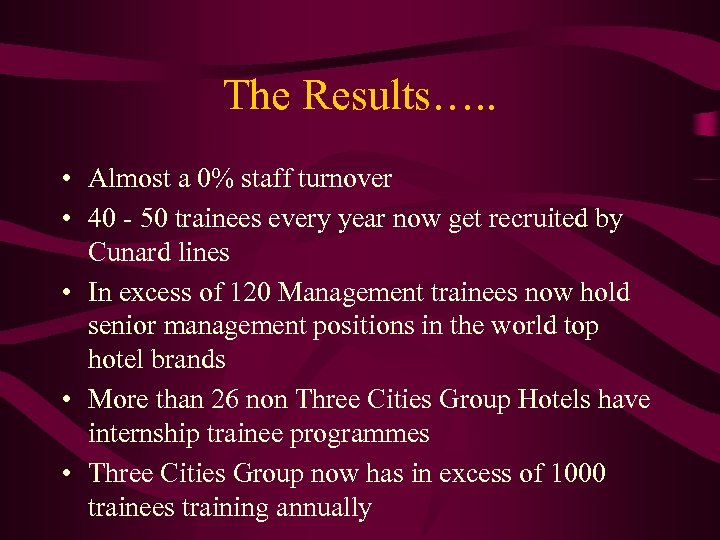 The Results…. . • Almost a 0% staff turnover • 40 - 50 trainees