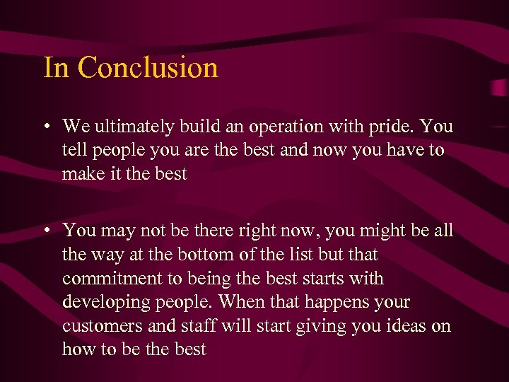 In Conclusion • We ultimately build an operation with pride. You tell people you