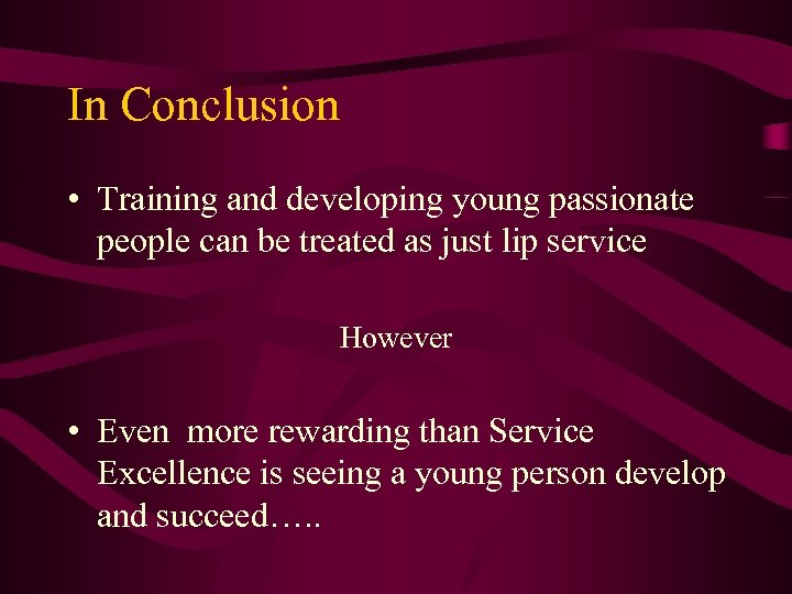 In Conclusion • Training and developing young passionate people can be treated as just