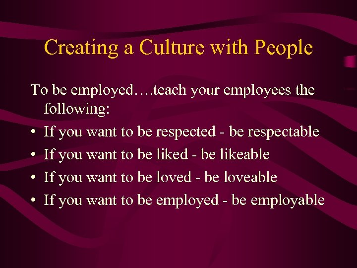 Creating a Culture with People To be employed…. teach your employees the following: •