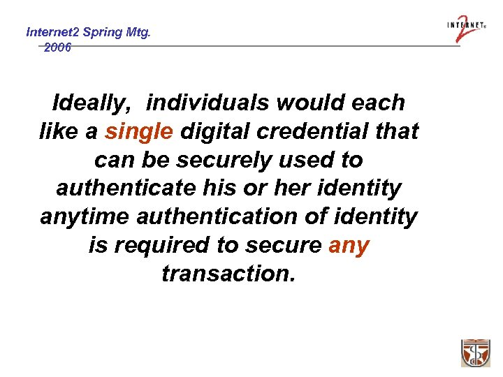 Internet 2 Spring Mtg. 2006 Ideally, individuals would each like a single digital credential