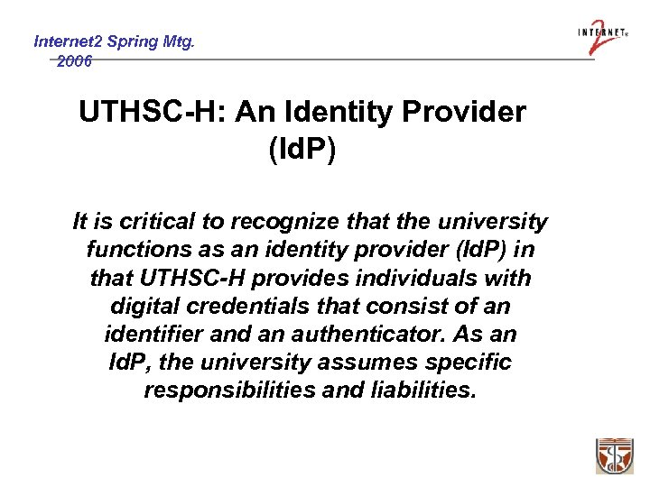Internet 2 Spring Mtg. 2006 UTHSC-H: An Identity Provider (Id. P) It is critical
