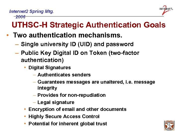 Internet 2 Spring Mtg. 2006 UTHSC-H Strategic Authentication Goals • Two authentication mechanisms. –